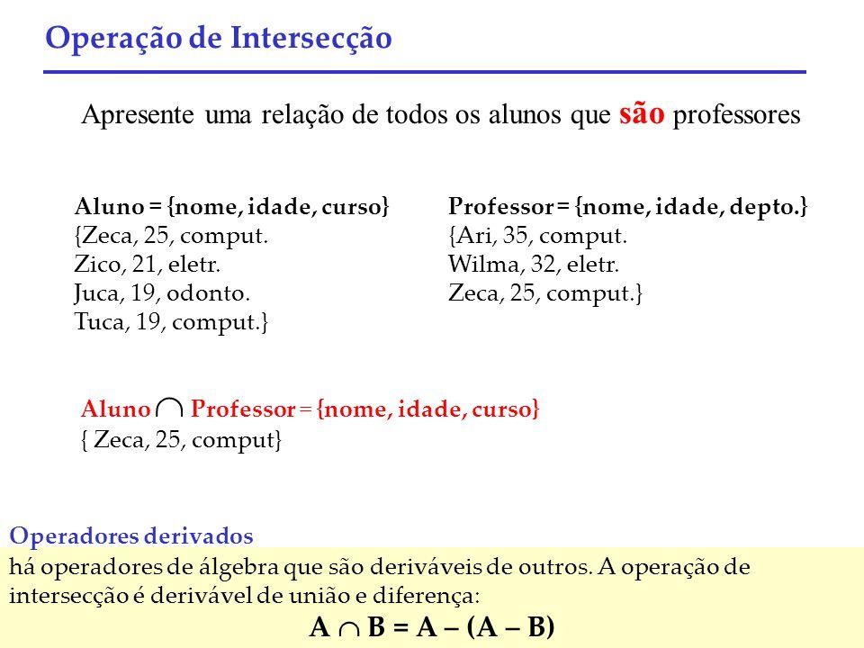 Aluno = {nome, idade, curso} {Zeca, 25, comput. Zico, 21, eletr. Juca, 19, odonto. Tuca, 19, comput.} Professor = {nome, idade, depto.} {Ari, 35, comp