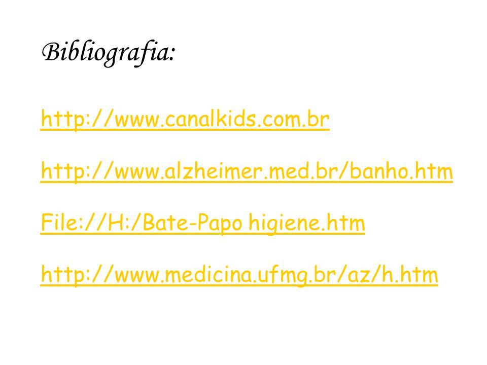 Bibliografia: http://www.canalkids.com.br http://www.alzheimer.med.br/banho.htm File://H:/Bate-Papo higiene.htm http://www.medicina.ufmg.br/az/h.htm