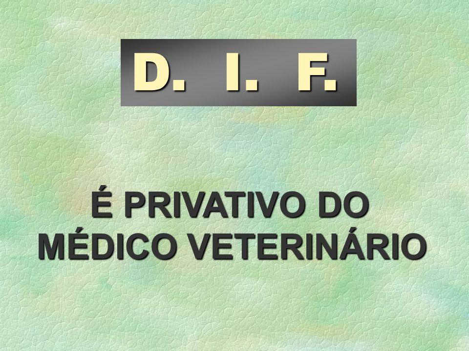 D. I. F. É PRIVATIVO DO MÉDICO VETERINÁRIO