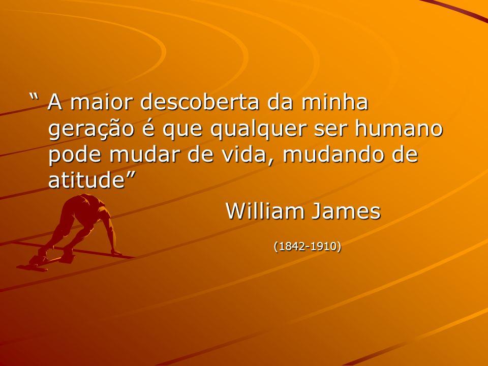 A maior descoberta da minha geração é que qualquer ser humano pode mudar de vida, mudando de atitude A maior descoberta da minha geração é que qualquer ser humano pode mudar de vida, mudando de atitude William James (1842-1910)