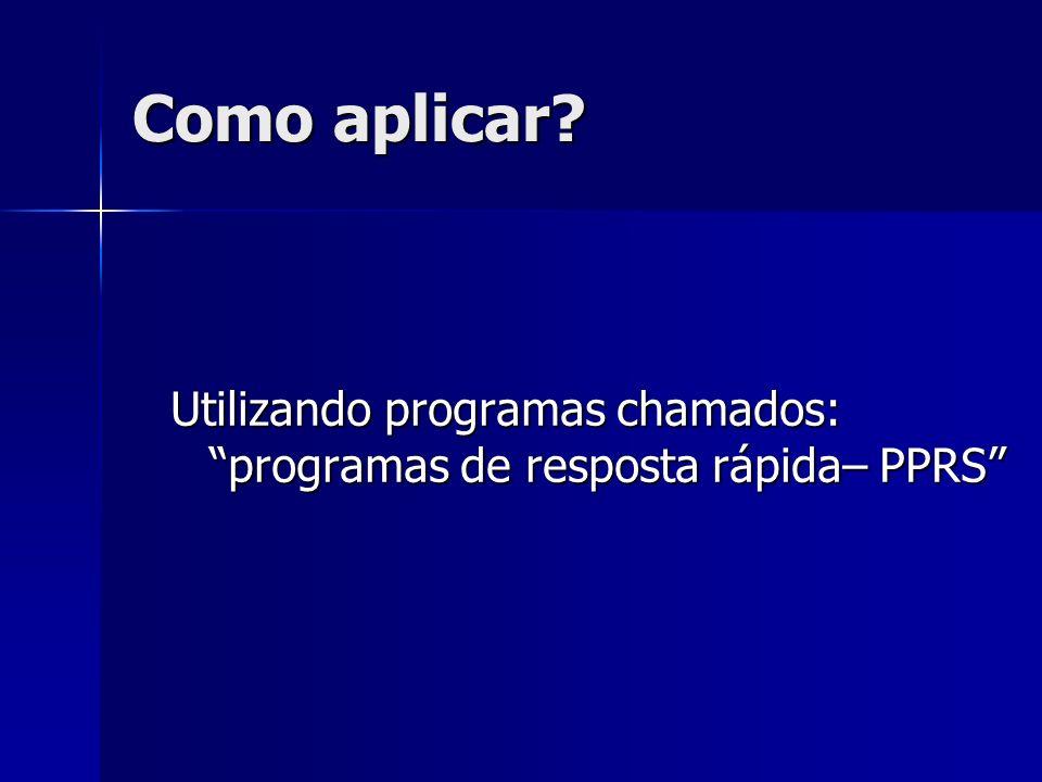 Como aplicar? Utilizando programas chamados: programas de resposta rápida– PPRS