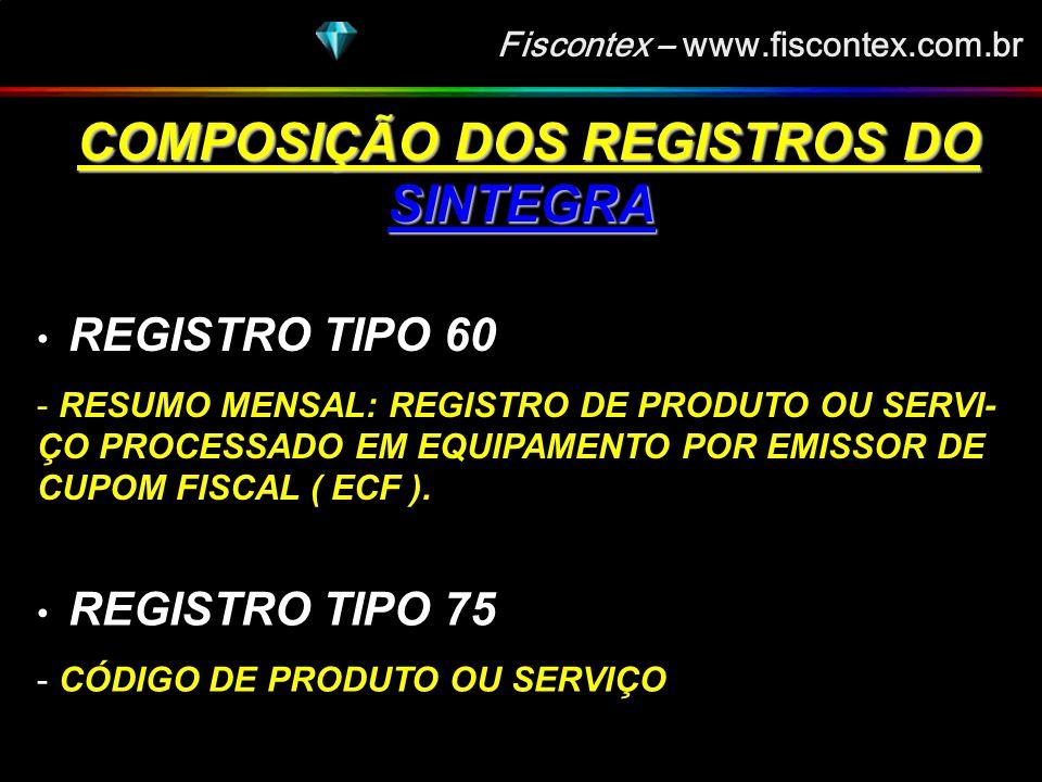 Fiscontex – www.fiscontex.com.br COMPOSIÇÃO DOS REGISTROS DO SINTEGRA COMPOSIÇÃO DOS REGISTROS DO SINTEGRA REGISTRO TIPO 60 - ANALÍTICO: IDENTIFICADOR DE CADA SITUAÇÃO TRIBUTÁRIA AO FINAL DO DIA DE CADA EQUIPAMENTO EMISSOR DE CUPOM FISCAL - MESTRE: IDENTIFICADOR DO EQUIPAMENTO - RESUMO DIÁRIO: REGISTRO DE PRODUTO OU SERVI- ÇO REGISTRADO EM DOCUMENTO FISCAL EMITIDO POR TERMINAL PONTO DE VENDA ( PDV) OU EQUIPA- MENTO EMISSOR DE CUPOM FISCAL ( ECF ).