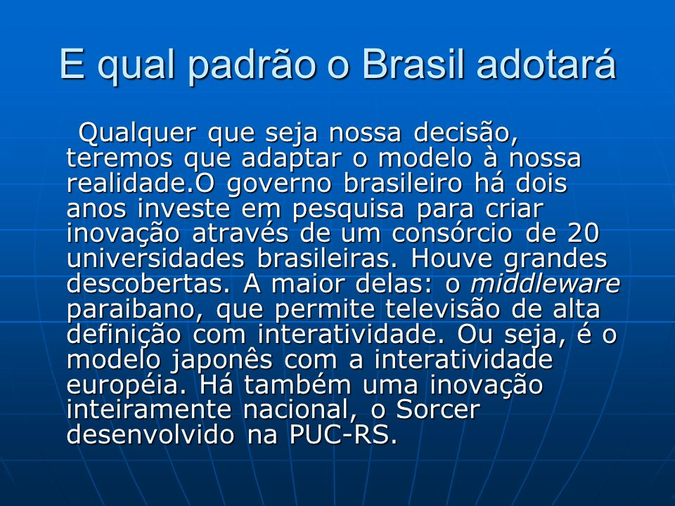 E qual padrão o Brasil adotará Qualquer que seja nossa decisão, teremos que adaptar o modelo à nossa realidade.O governo brasileiro há dois anos investe em pesquisa para criar inovação através de um consórcio de 20 universidades brasileiras.
