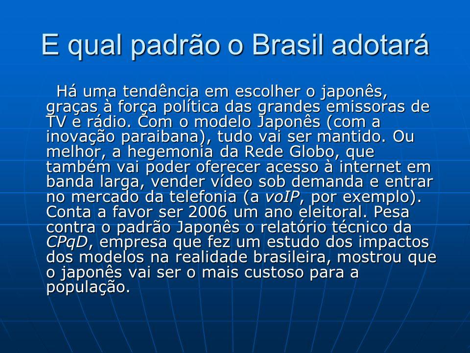E qual padrão o Brasil adotará Há uma tendência em escolher o japonês, graças à força política das grandes emissoras de TV e rádio. Com o modelo Japon