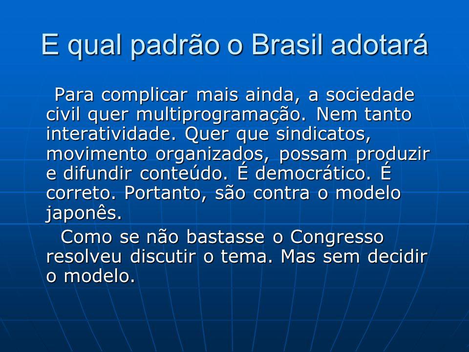 E qual padrão o Brasil adotará Para complicar mais ainda, a sociedade civil quer multiprogramação. Nem tanto interatividade. Quer que sindicatos, movi