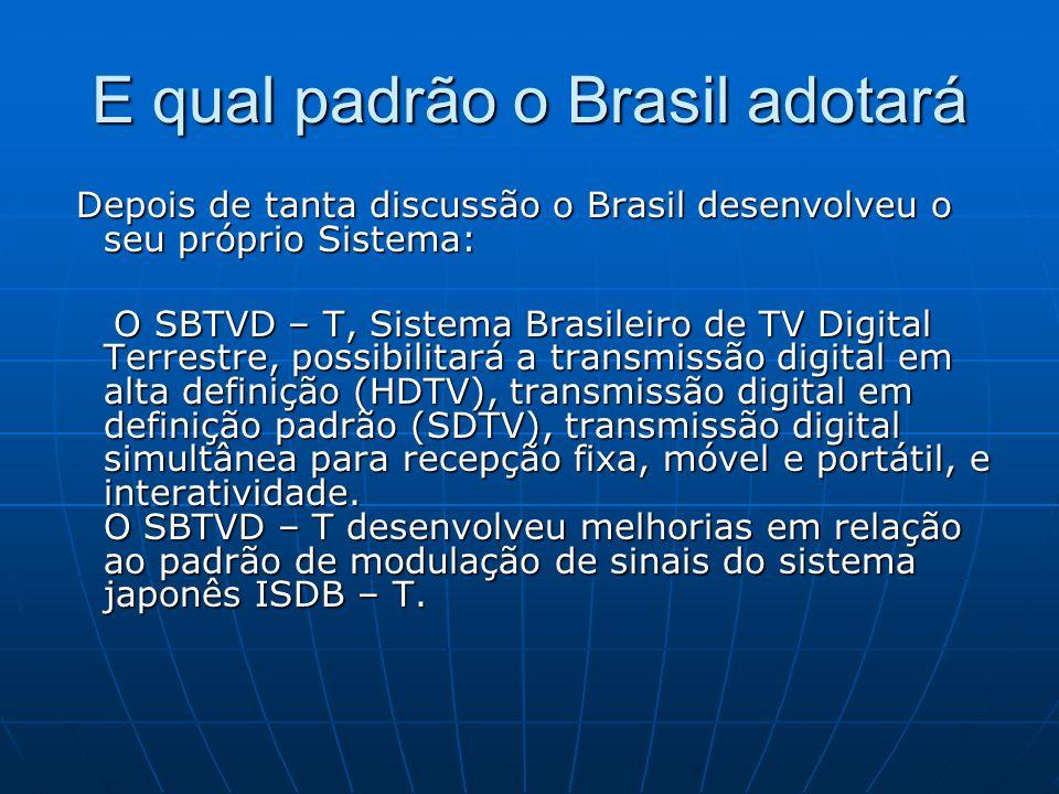 E qual padrão o Brasil adotará Depois de tanta discussão o Brasil desenvolveu o seu próprio Sistema: Depois de tanta discussão o Brasil desenvolveu o seu próprio Sistema: O SBTVD – T, Sistema Brasileiro de TV Digital Terrestre, possibilitará a transmissão digital em alta definição (HDTV), transmissão digital em definição padrão (SDTV), transmissão digital simultânea para recepção fixa, móvel e portátil, e interatividade.