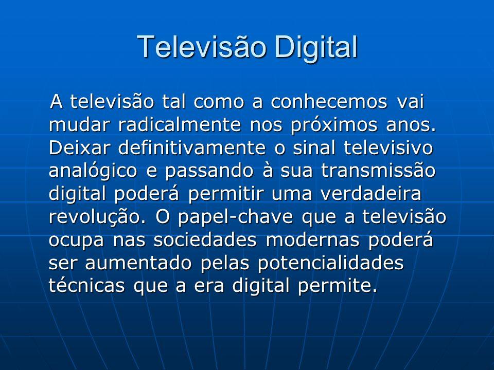 Televisão Digital A televisão tal como a conhecemos vai mudar radicalmente nos próximos anos. Deixar definitivamente o sinal televisivo analógico e pa