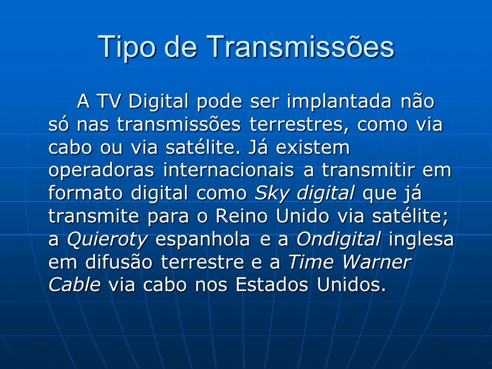 Tipo de Transmissões A TV Digital pode ser implantada não só nas transmissões terrestres, como via cabo ou via satélite. Já existem operadoras interna