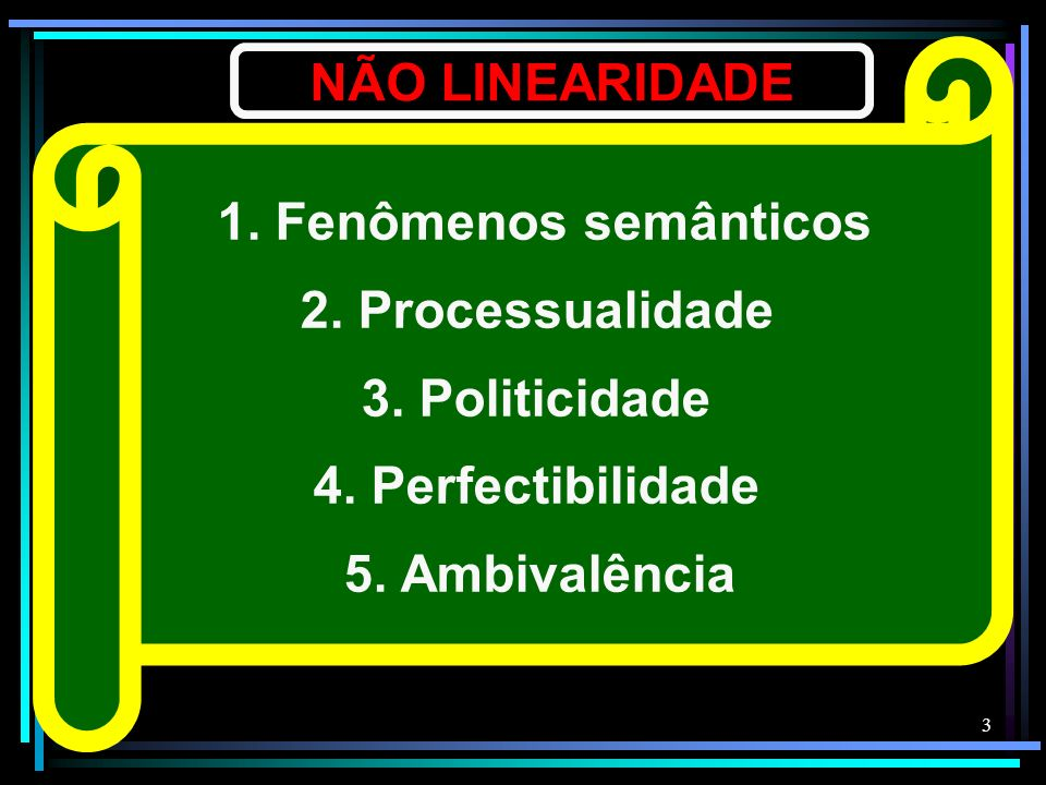 3 NÃO LINEARIDADE 1. Fenômenos semânticos 2. Processualidade 3. Politicidade 4. Perfectibilidade 5. Ambivalência