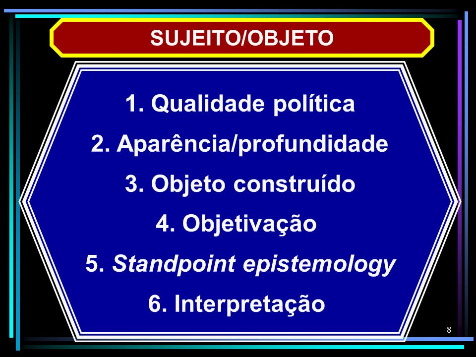 8 SUJEITO/OBJETO 1. Qualidade política 2. Aparência/profundidade 3. Objeto construído 4. Objetivação 5. Standpoint epistemology 6. Interpretação