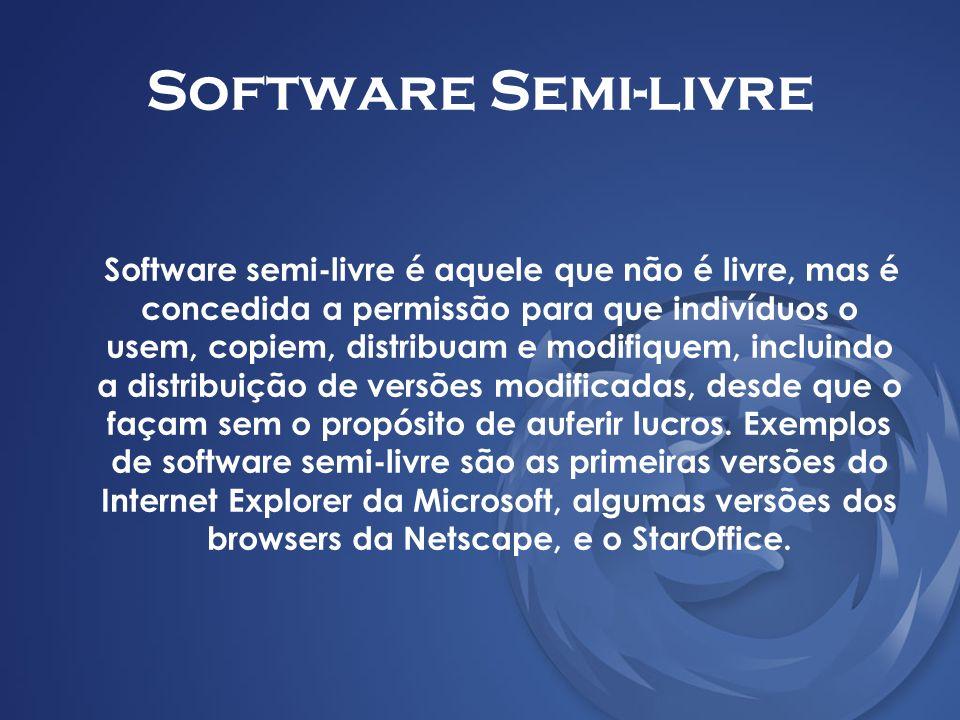 Software Semi-livre Software semi-livre é aquele que não é livre, mas é concedida a permissão para que indivíduos o usem, copiem, distribuam e modifiq