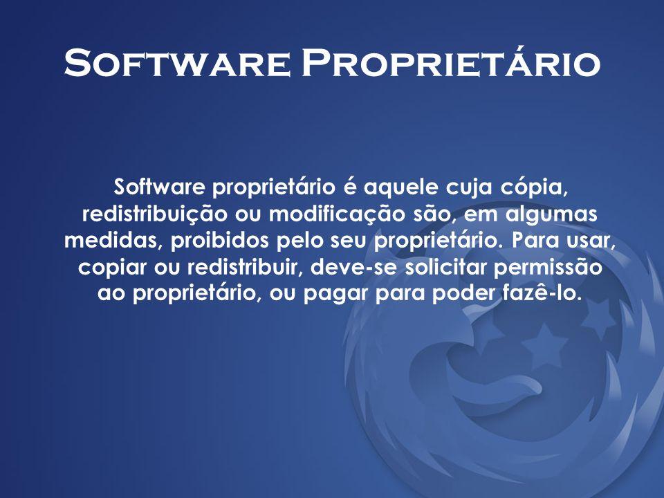 Software Proprietário Software proprietário é aquele cuja cópia, redistribuição ou modificação são, em algumas medidas, proibidos pelo seu proprietári