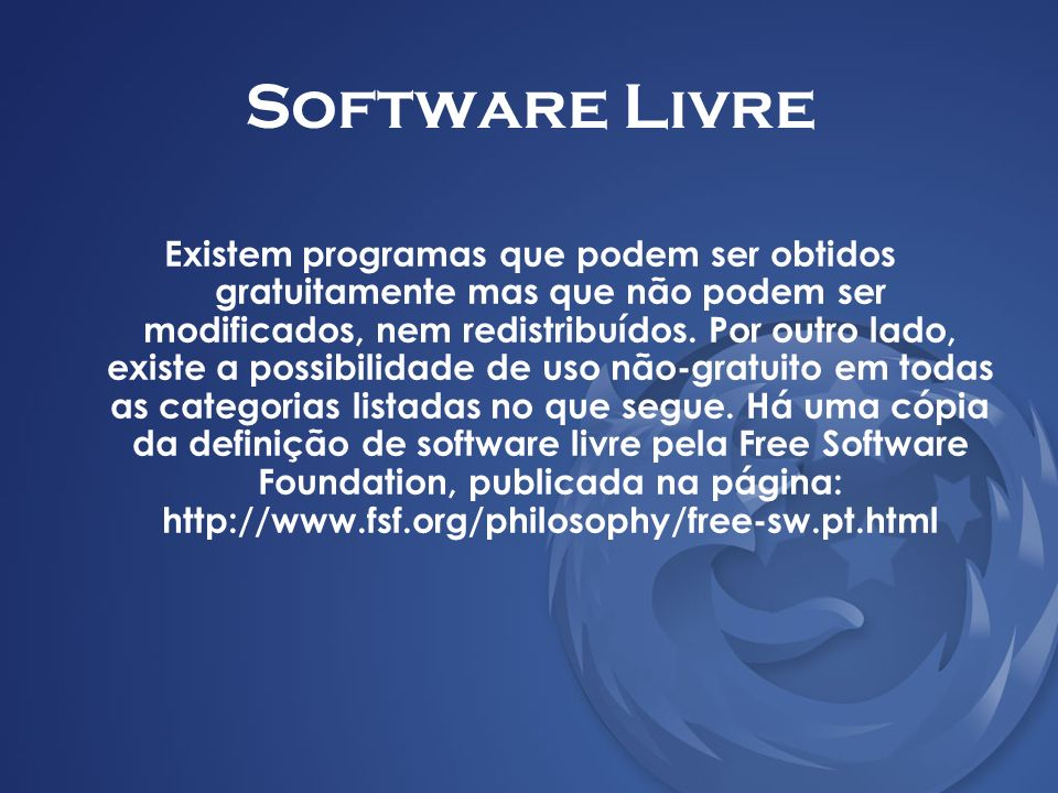 Software Livre Existem programas que podem ser obtidos gratuitamente mas que não podem ser modificados, nem redistribuídos. Por outro lado, existe a p