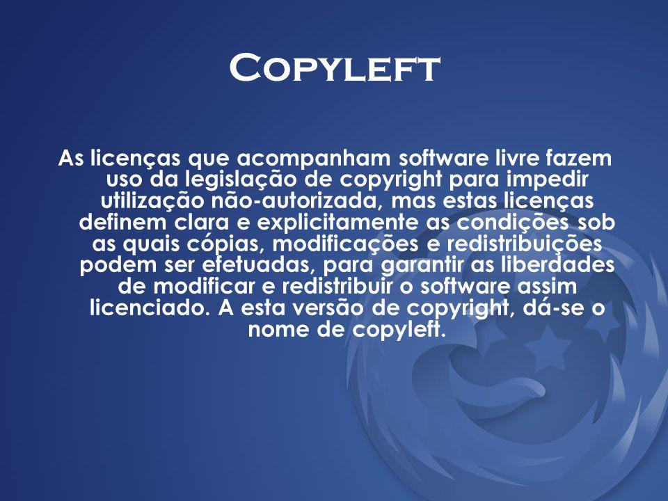 Copyleft As licenças que acompanham software livre fazem uso da legislação de copyright para impedir utilização não-autorizada, mas estas licenças def