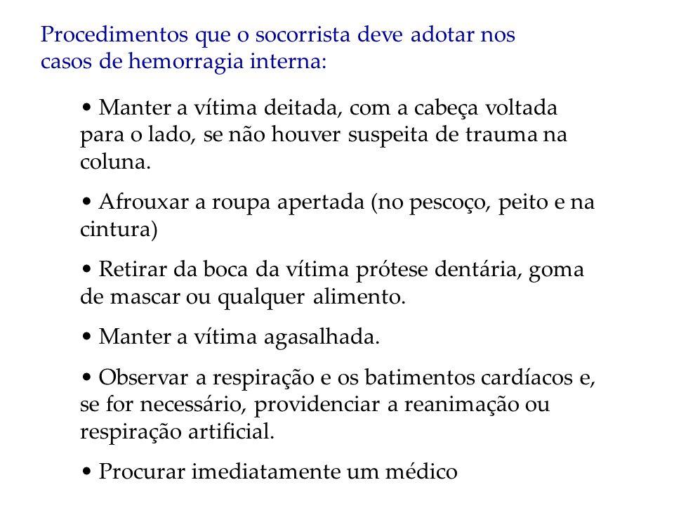 Procedimentos que o socorrista deve adotar nos casos de hemorragia interna: Manter a vítima deitada, com a cabeça voltada para o lado, se não houver s