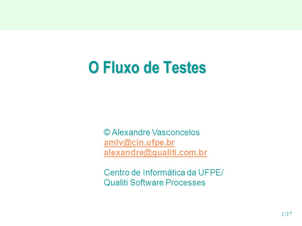 1/37 O Fluxo de Testes © Alexandre Vasconcelos amlv@cin.ufpe.br alexandre@qualiti.com.br Centro de Informática da UFPE/ Qualiti Software Processes