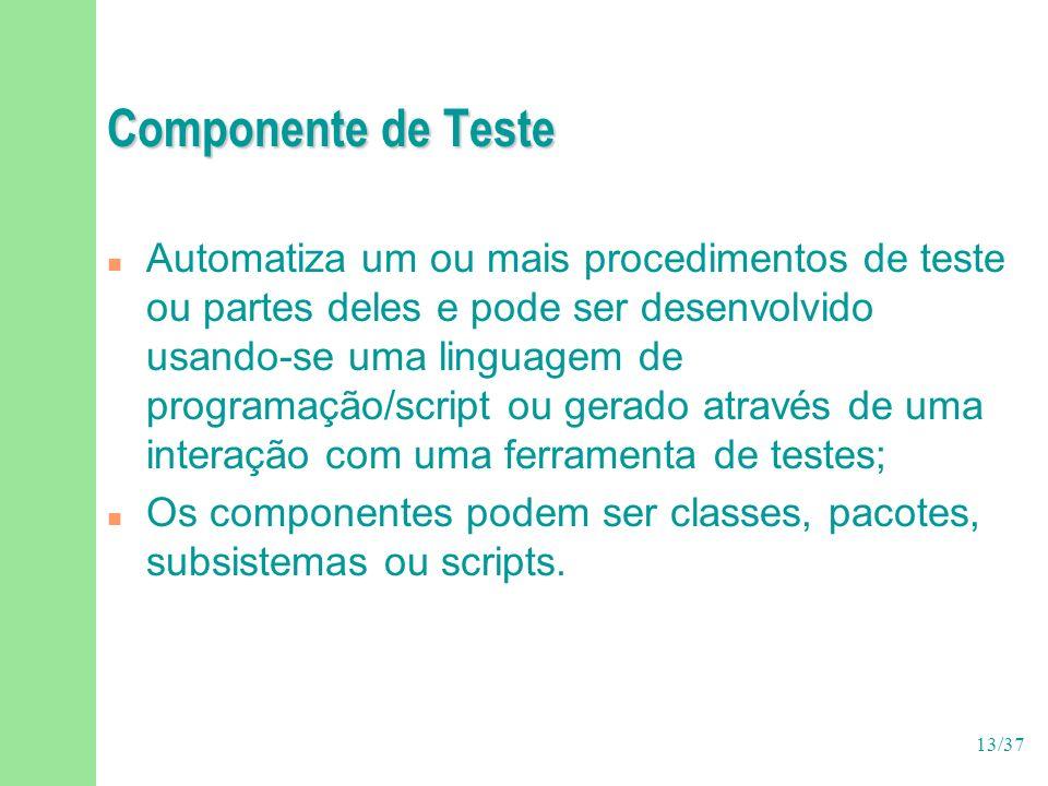 13/37 Componente de Teste n Automatiza um ou mais procedimentos de teste ou partes deles e pode ser desenvolvido usando-se uma linguagem de programaçã