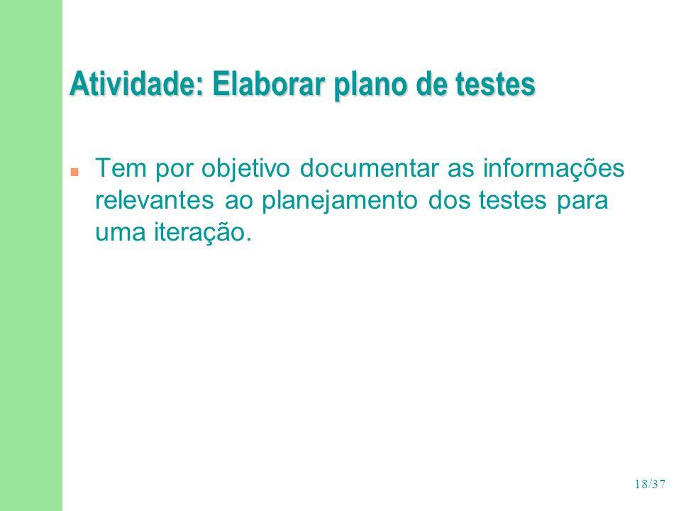 18/37 Atividade: Elaborar plano de testes n Tem por objetivo documentar as informações relevantes ao planejamento dos testes para uma iteração.