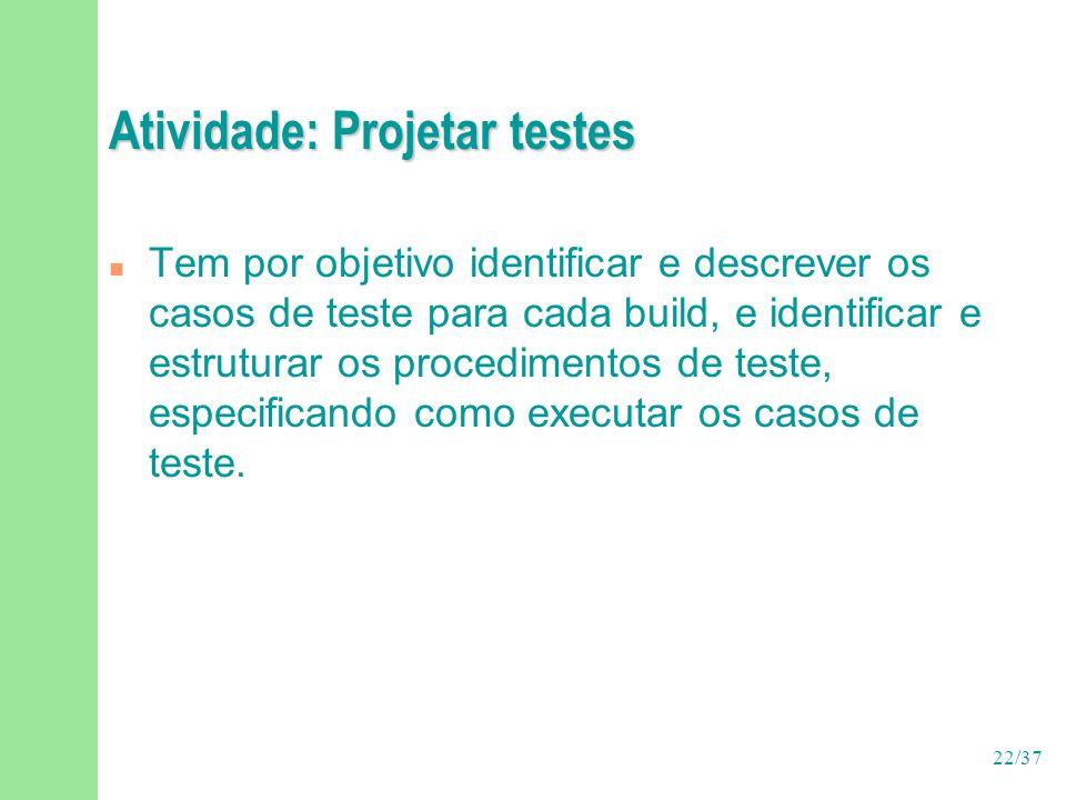 22/37 Atividade: Projetar testes n Tem por objetivo identificar e descrever os casos de teste para cada build, e identificar e estruturar os procedimentos de teste, especificando como executar os casos de teste.