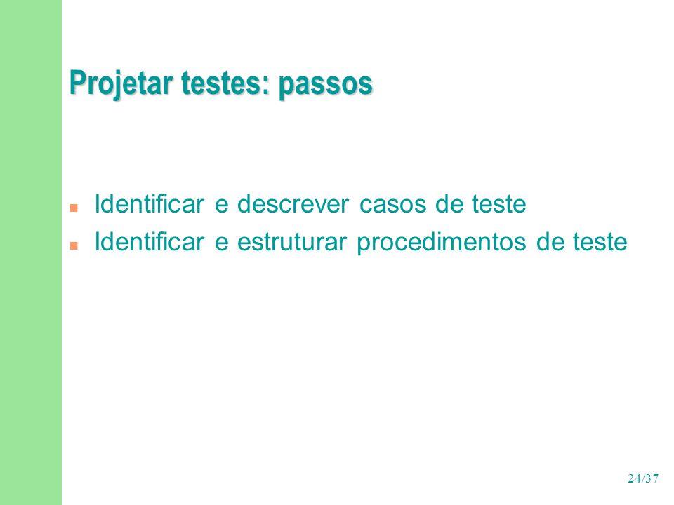 24/37 Projetar testes: passos n Identificar e descrever casos de teste n Identificar e estruturar procedimentos de teste