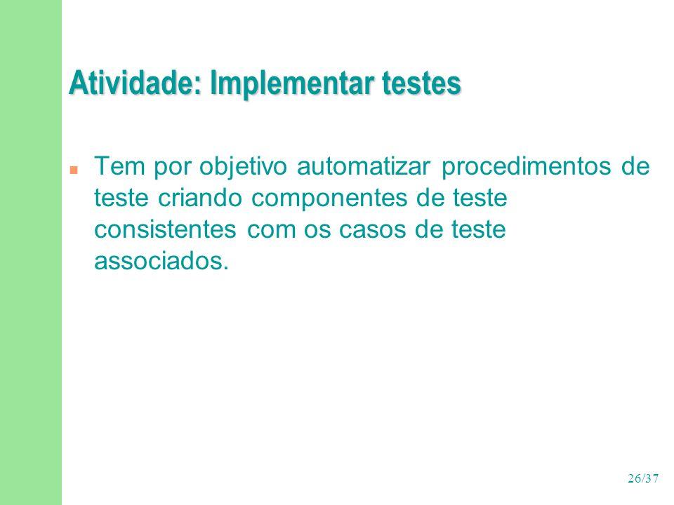 26/37 Atividade: Implementar testes n Tem por objetivo automatizar procedimentos de teste criando componentes de teste consistentes com os casos de te