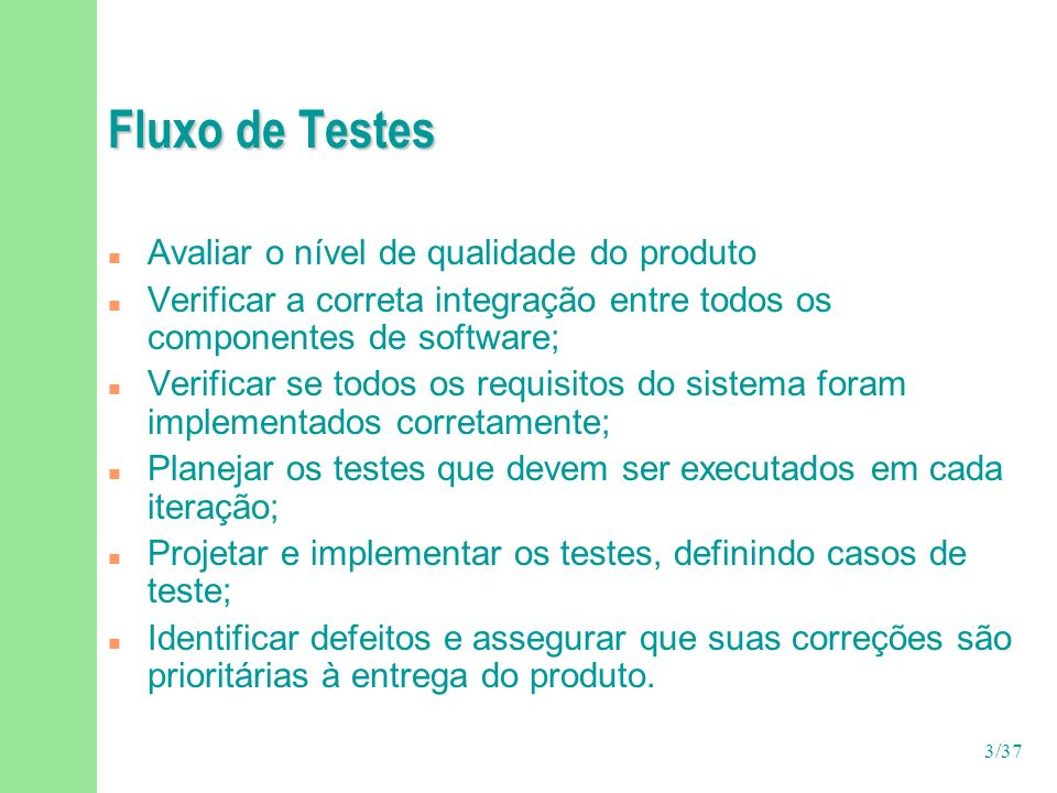 3/37 Fluxo de Testes n Avaliar o nível de qualidade do produto n Verificar a correta integração entre todos os componentes de software; n Verificar se