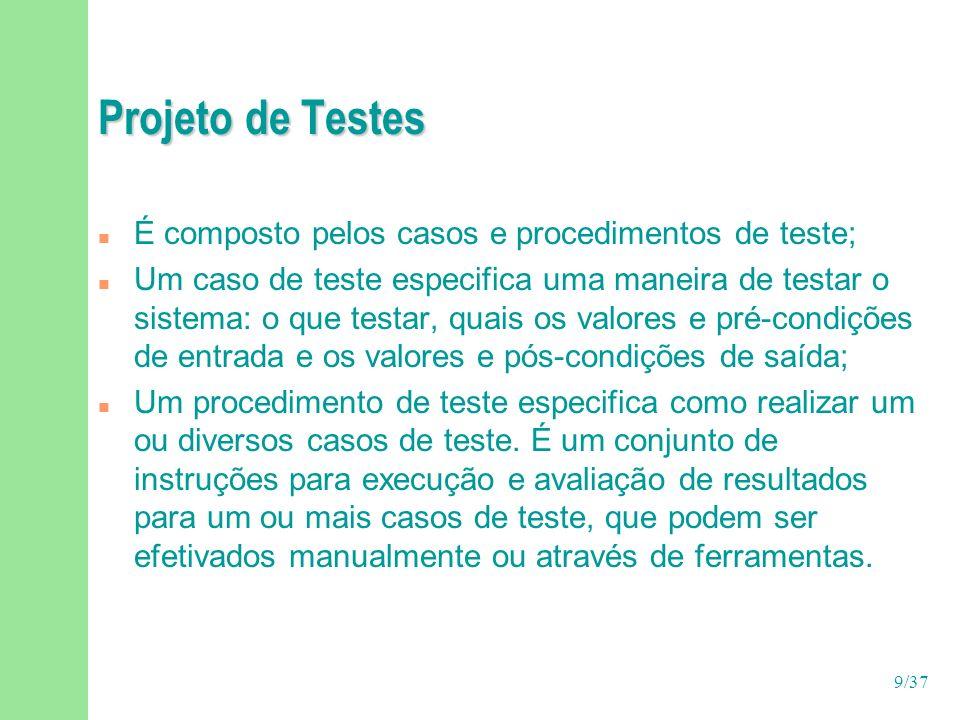 9/37 Projeto de Testes n É composto pelos casos e procedimentos de teste; n Um caso de teste especifica uma maneira de testar o sistema: o que testar, quais os valores e pré-condições de entrada e os valores e pós-condições de saída; n Um procedimento de teste especifica como realizar um ou diversos casos de teste.