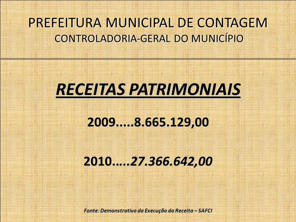 PREFEITURA MUNICIPAL DE CONTAGEM CONTROLADORIA-GERAL DO MUNICÍPIO RECEITAS PATRIMONIAIS 2009.....8.665.129,00 2010.....27.366.642,00 Fonte: Demonstrativo da Execução da Receita – SAFCI