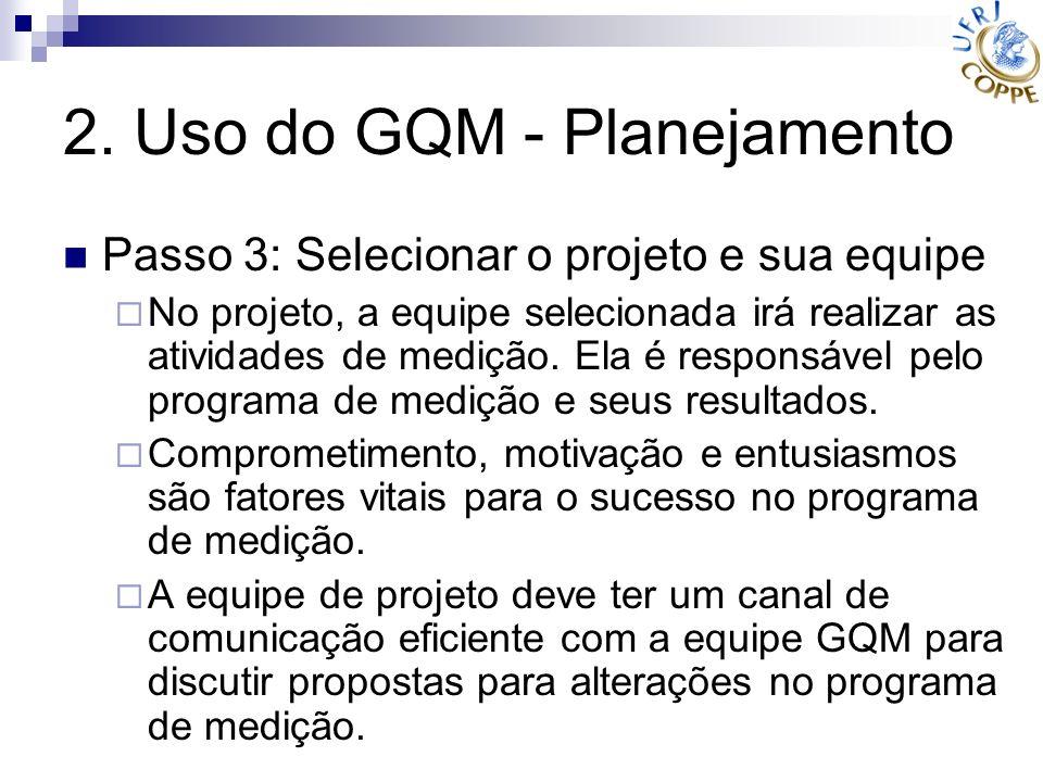 2. Uso do GQM - Planejamento Passo 3: Selecionar o projeto e sua equipe No projeto, a equipe selecionada irá realizar as atividades de medição. Ela é