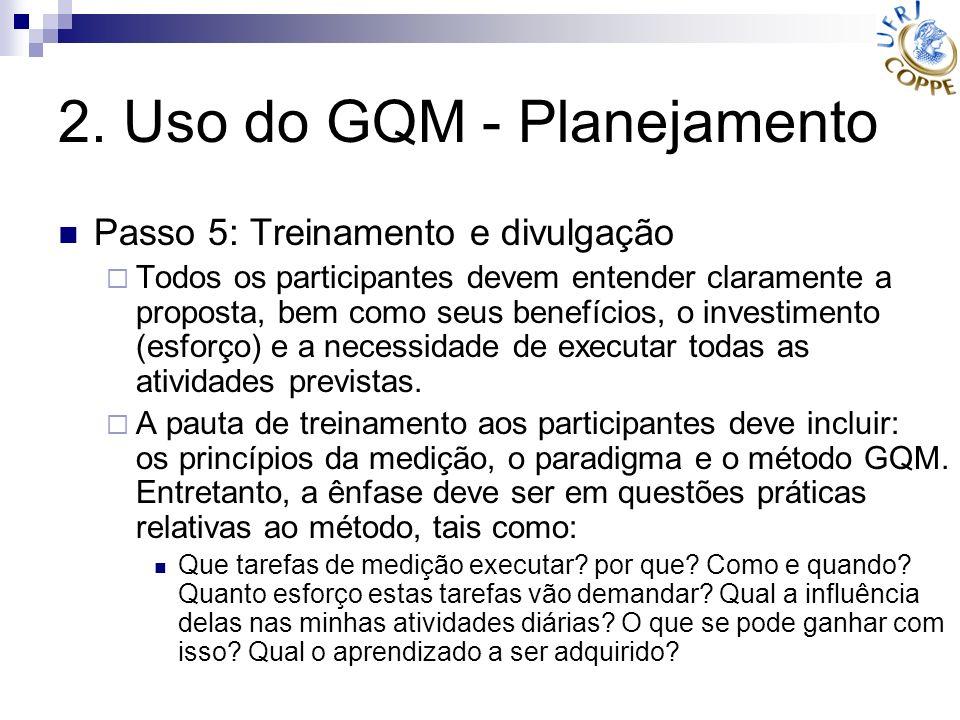 2. Uso do GQM - Planejamento Passo 5: Treinamento e divulgação Todos os participantes devem entender claramente a proposta, bem como seus benefícios,