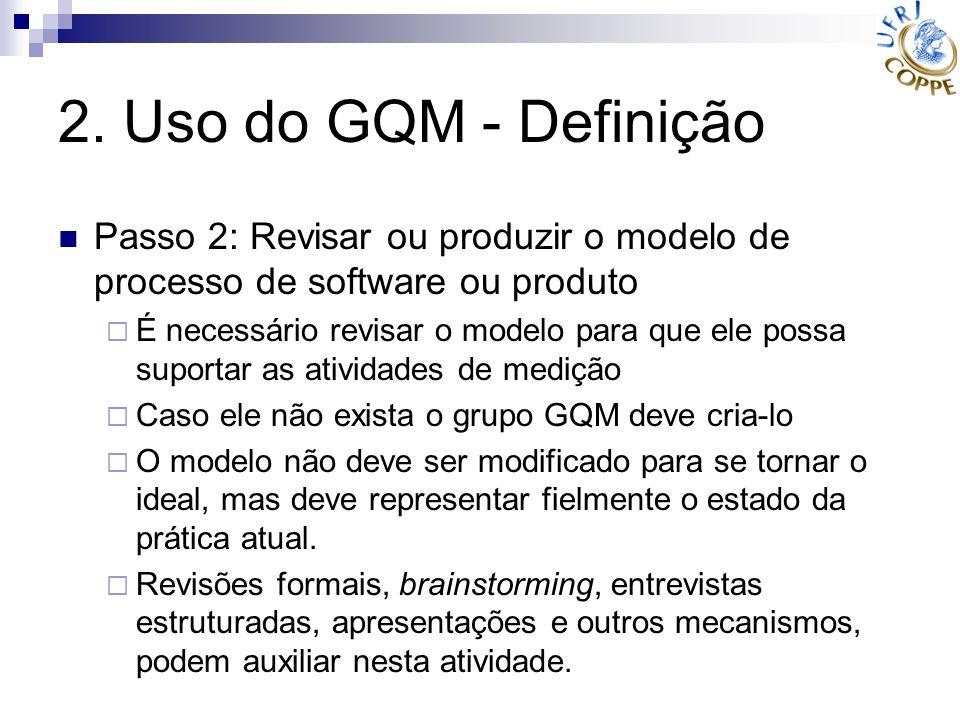 2. Uso do GQM - Definição Passo 2: Revisar ou produzir o modelo de processo de software ou produto É necessário revisar o modelo para que ele possa su