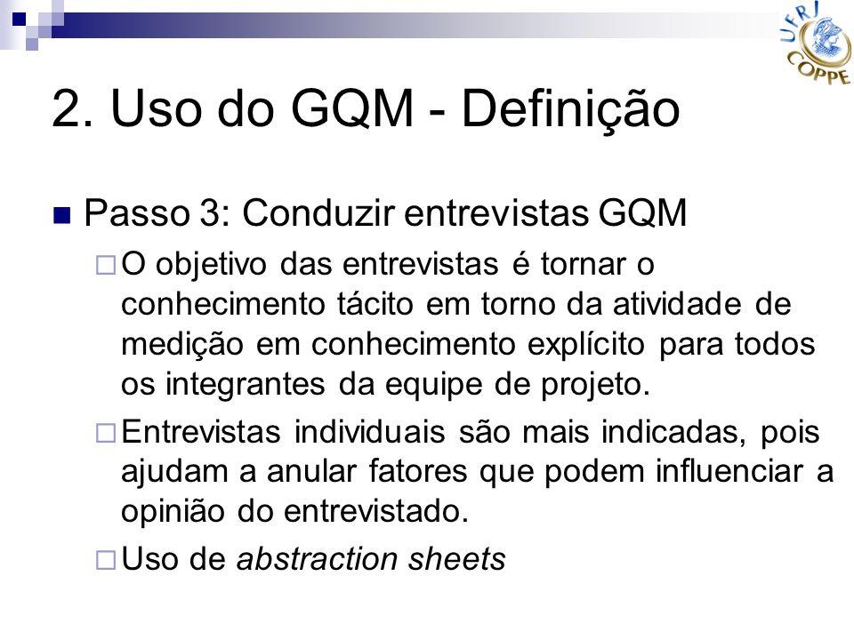 2. Uso do GQM - Definição Passo 3: Conduzir entrevistas GQM O objetivo das entrevistas é tornar o conhecimento tácito em torno da atividade de medição