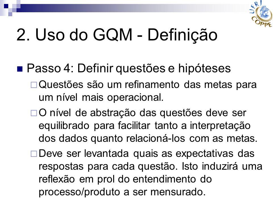 2. Uso do GQM - Definição Passo 4: Definir questões e hipóteses Questões são um refinamento das metas para um nível mais operacional. O nível de abstr