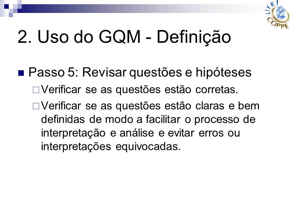 2. Uso do GQM - Definição Passo 5: Revisar questões e hipóteses Verificar se as questões estão corretas. Verificar se as questões estão claras e bem d