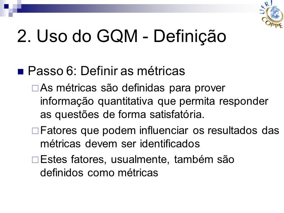 2. Uso do GQM - Definição Passo 6: Definir as métricas As métricas são definidas para prover informação quantitativa que permita responder as questões