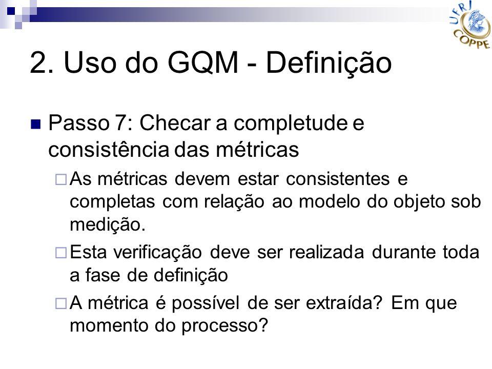 2. Uso do GQM - Definição Passo 7: Checar a completude e consistência das métricas As métricas devem estar consistentes e completas com relação ao mod