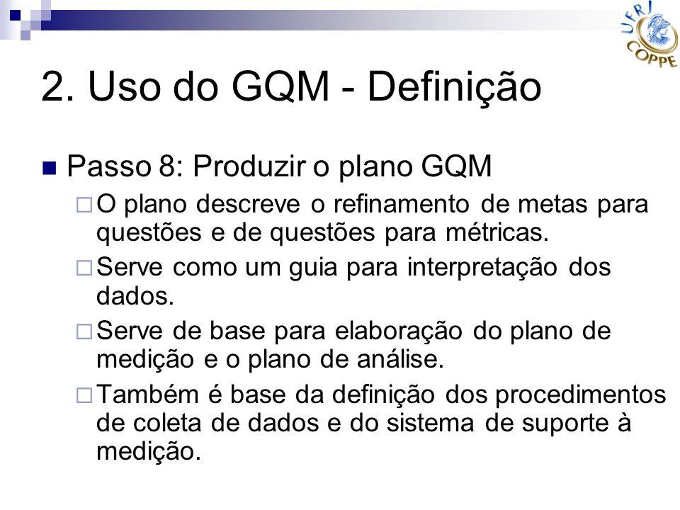 2. Uso do GQM - Definição Passo 8: Produzir o plano GQM O plano descreve o refinamento de metas para questões e de questões para métricas. Serve como