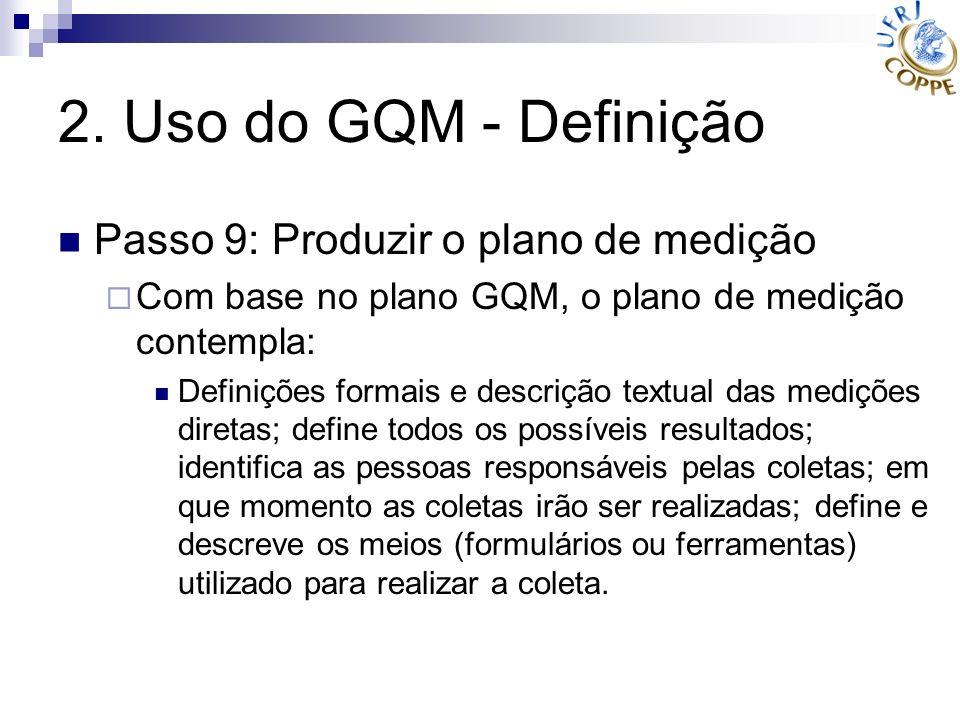 2. Uso do GQM - Definição Passo 9: Produzir o plano de medição Com base no plano GQM, o plano de medição contempla: Definições formais e descrição tex
