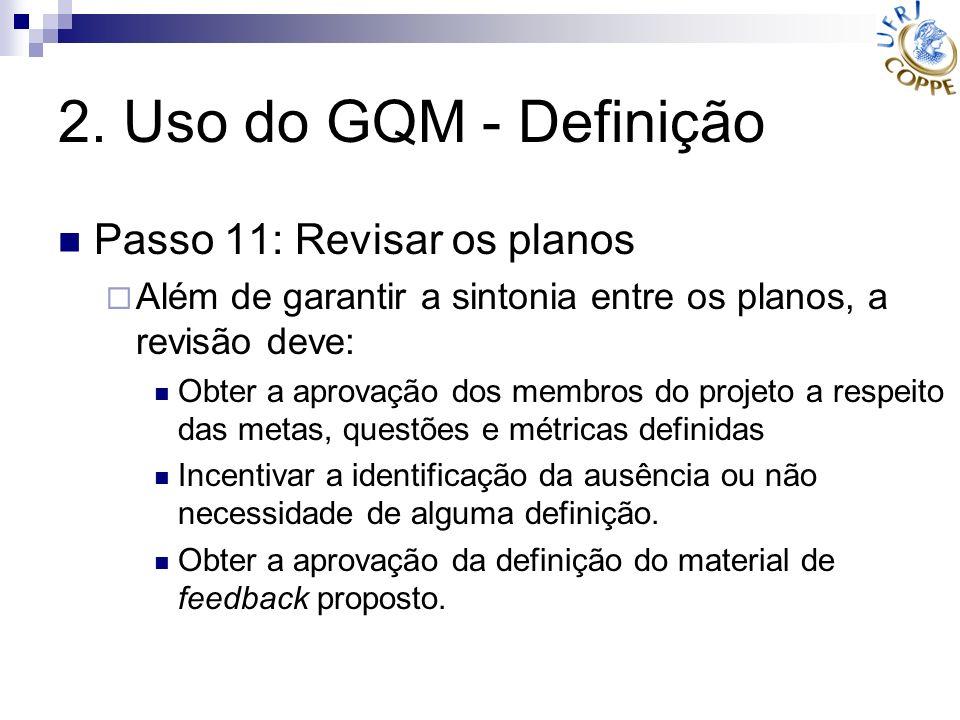 2. Uso do GQM - Definição Passo 11: Revisar os planos Além de garantir a sintonia entre os planos, a revisão deve: Obter a aprovação dos membros do pr