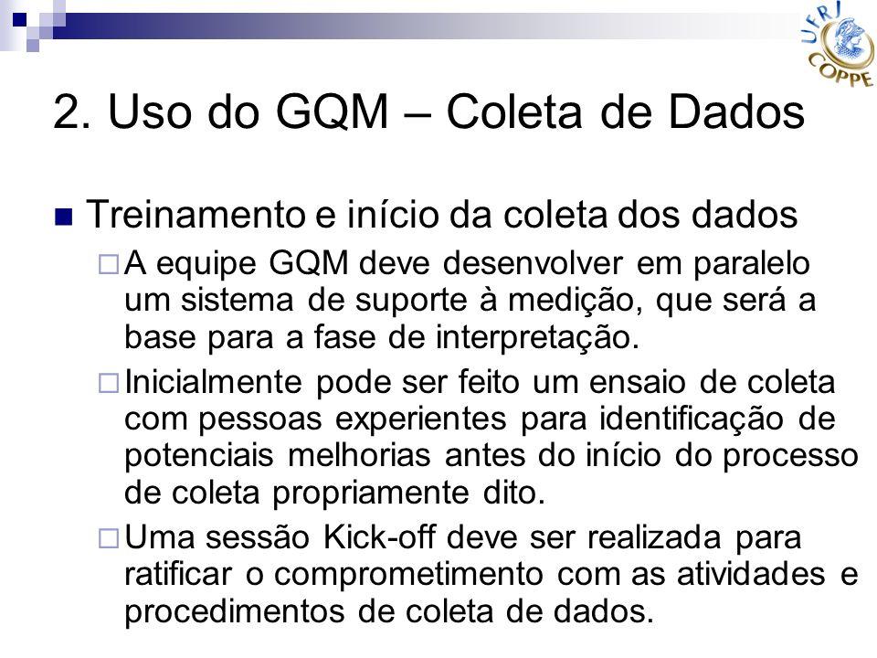 2. Uso do GQM – Coleta de Dados Treinamento e início da coleta dos dados A equipe GQM deve desenvolver em paralelo um sistema de suporte à medição, qu