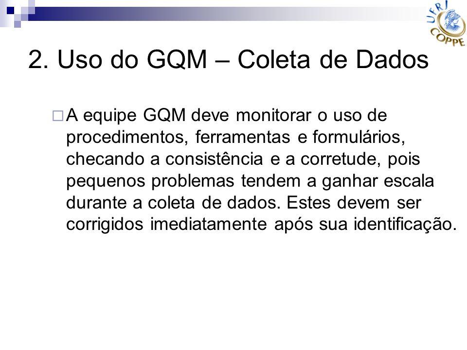 2. Uso do GQM – Coleta de Dados A equipe GQM deve monitorar o uso de procedimentos, ferramentas e formulários, checando a consistência e a corretude,