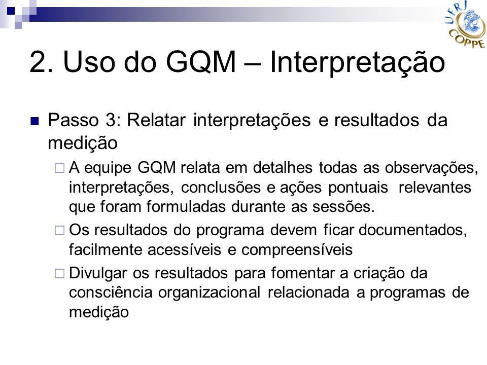 2. Uso do GQM – Interpretação Passo 3: Relatar interpretações e resultados da medição A equipe GQM relata em detalhes todas as observações, interpreta