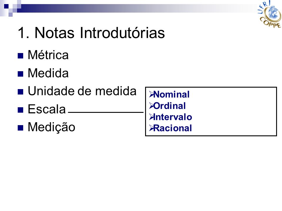 1. Notas Introdutórias Métrica Medida Unidade de medida Escala Medição Nominal Ordinal Intervalo Racional
