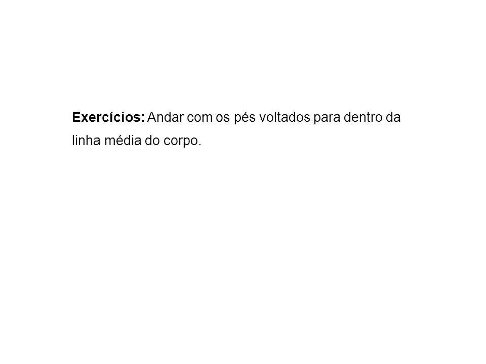 Exercícios: Andar com os pés voltados para dentro da linha média do corpo.