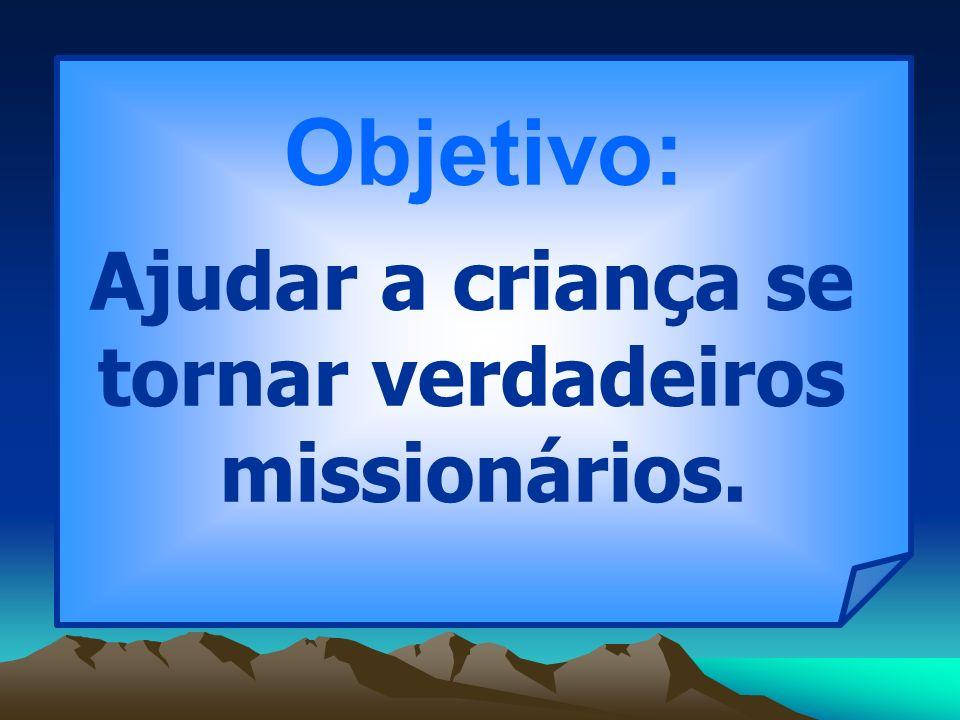 Tema Gerador Realidade Missionária Espiritualidade Missionária Compromisso Missionário Vida de Grupo Objetivo: Ajudar a criança se tornar verdadeiros