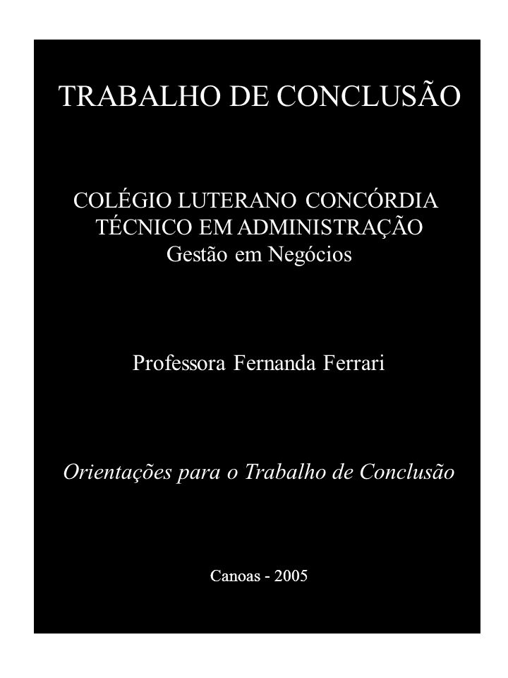 TRABALHO DE CONCLUSÃO COLÉGIO LUTERANO CONCÓRDIA TÉCNICO EM ADMINISTRAÇÃO Gestão em Negócios Professora Fernanda Ferrari Orientações para o Trabalho de Conclusão Canoas - 2005