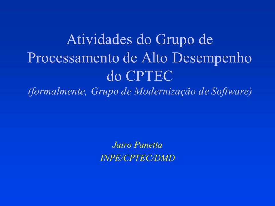Atividades do Grupo de Processamento de Alto Desempenho do CPTEC (formalmente, Grupo de Modernização de Software) Jairo Panetta INPE/CPTEC/DMD