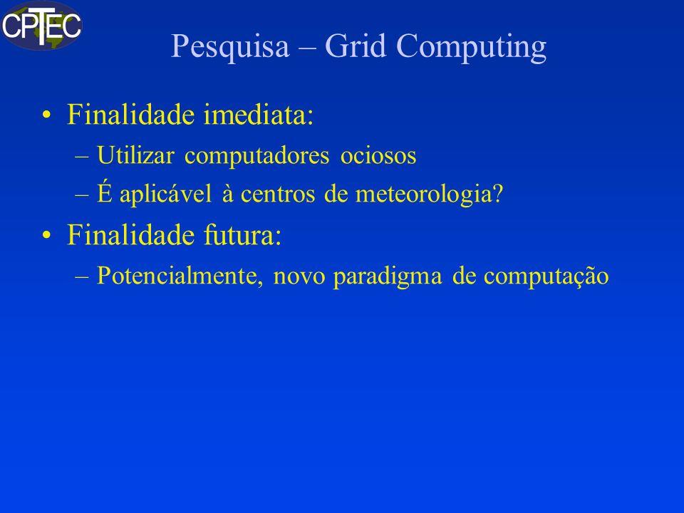 Pesquisa – Grid Computing Finalidade imediata: –Utilizar computadores ociosos –É aplicável à centros de meteorologia? Finalidade futura: –Potencialmen