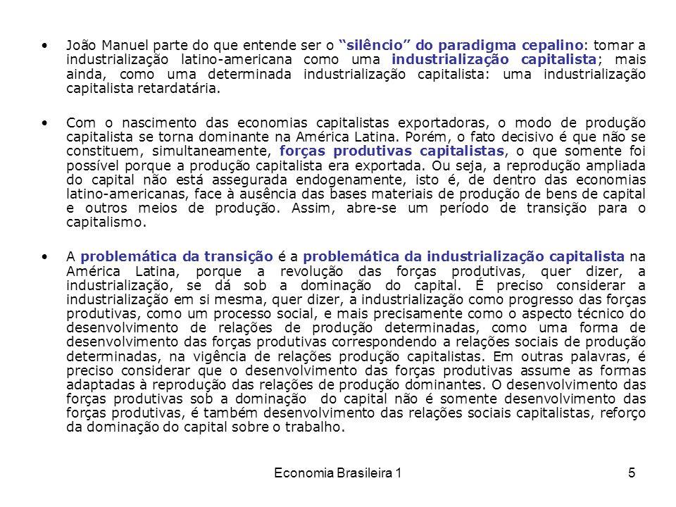 Economia Brasileira 16 A industrialização capitalista, portanto, deve ser entendida como o processo de constituição de forças produtivas capitalistas, mais precisamente, como o processo de passagem ao modo especificamente capitalista de produção, ao que é impropriamente chamado de capitalismo industrial.