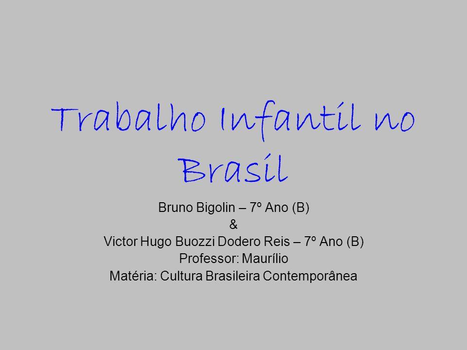 Trabalho Infantil no Brasil Bruno Bigolin – 7º Ano (B) & Victor Hugo Buozzi Dodero Reis – 7º Ano (B) Professor: Maurílio Matéria: Cultura Brasileira C